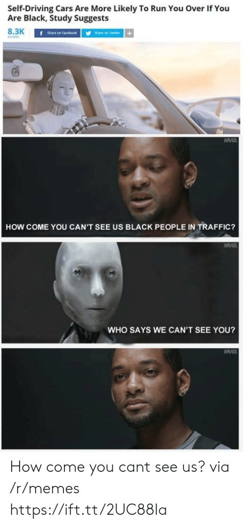 Cars, Memes, and Run: SelfDriving  Cars  Are  More  Likely  To  Run  You  Over  If  You  Are Black, Study Suggests  8.3K  f  Share on Facebookhare on Twitter+  HOW COME YOU CAN'T SEE US BLACK PEOPLE IN TRAFFIC?  WHO SAYS WE CAN'T SEE YOU? How come you cant see us? via /r/memes https://ift.tt/2UC88Ia
