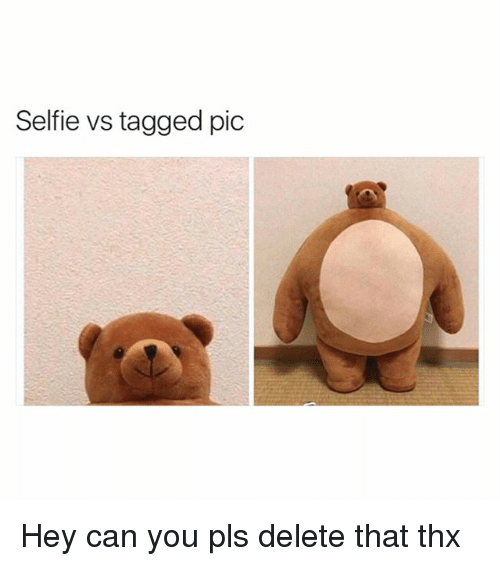 Funny, Selfie, and Tagged: Selfie vs tagged pic Hey can you pls delete that thx