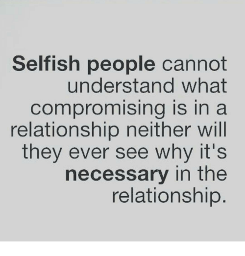 Memes, In a Relationship, and Selfishness: Selfish people cannot  understand what  Compromising is in a  relationship neither will  they ever see why it's  necessary in the  relationship