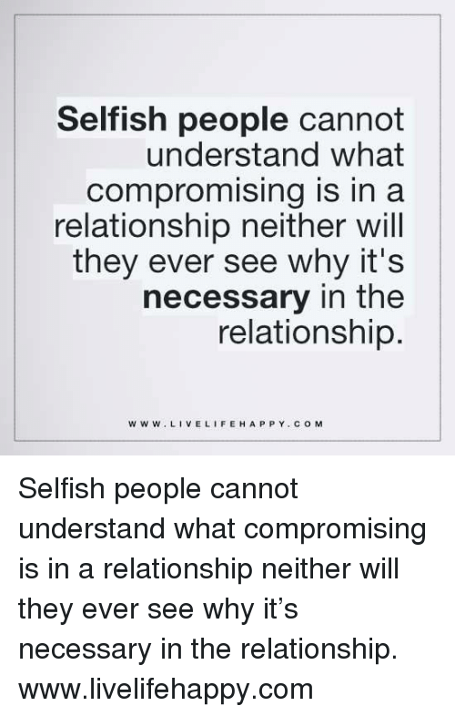 Life, Happy, and Live: Selfish people cannot  understand what  Compromising is in a  relationship neither will  they ever see why it's  necessary in the  relationship  WWW. LIVE LIFE HAPPY COM Selfish people cannot understand what compromising is in a relationship neither will they ever see why it's necessary in the relationship. www.livelifehappy.com