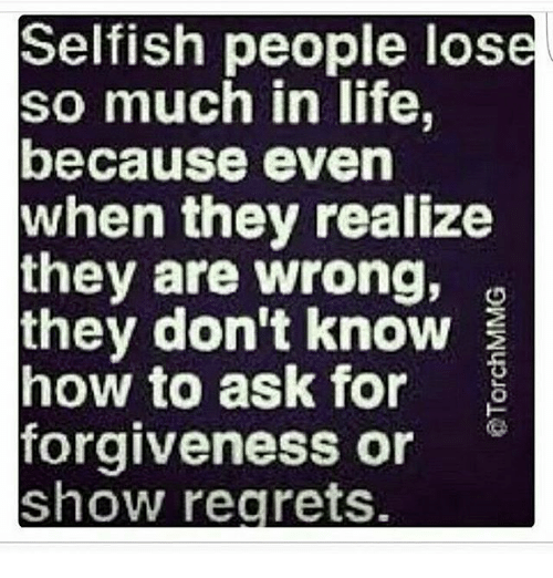 Memes, Regret, and Selfishness: Selfish people lose  so much in life,  because even  when they realize  they are wrong,  they don't know  how to ask for  E  forgiveness or  Show regrets.