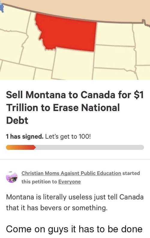 Anaconda, Moms, and Canada: Sell Montana to Canada for $1  Trillion to Erase National  Debt  1 has signed. Let's get to 100!  Christian Moms Agaisnt Public Education started  this petition to Everyone  Montana is literally useless just tell Canada  that it has bevers or something. Come on guys it has to be done