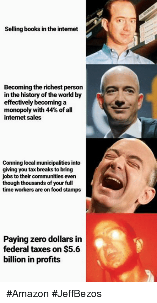 Amazon, Books, and Food: Selling books in the intemet  Becoming the richest person  in the history of the world by  effectively becominga  monopoly with 44% of all  internet sales  Conning local municipalities into  giving you tax breaks to bring  jobs to their communities even  though thousands of your full  time workers are on food stamps  Paying zero dollars in  federal taxes on $5.6  billion in profits #Amazon #JeffBezos