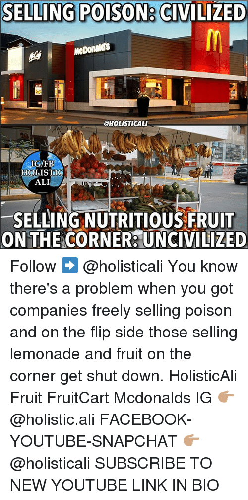 Ali, Facebook, and McDonalds: SELLING POISON  a CIVILIZED  McDonalds  @HOLISTICALI  IGFB  HOLISTI  SELLING NUTRITIOUS FRUIT  ONTHE CORNER UNCIVILIZED Follow ➡️ @holisticali You know there's a problem when you got companies freely selling poison and on the flip side those selling lemonade and fruit on the corner get shut down. HolisticAli Fruit FruitCart Mcdonalds IG 👉🏽 @holistic.ali FACEBOOK-YOUTUBE-SNAPCHAT 👉🏽 @holisticali SUBSCRIBE TO NEW YOUTUBE LINK IN BIO