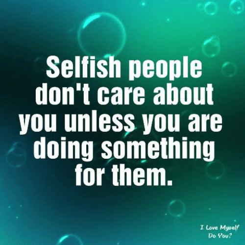 Love, Memes, and 🤖: Sellish people  don't care about  you unless you are  doing something  for them.  I Love Myself  Do You?