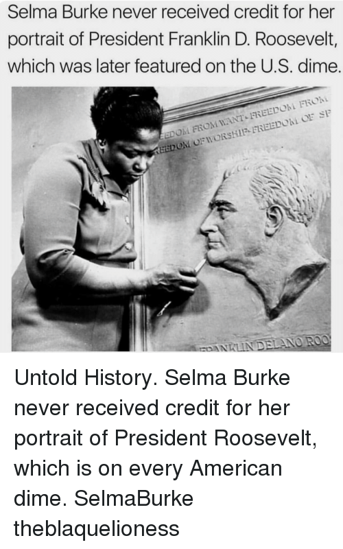 Memes, Selma, Alabama, and American: Selma Burke never received credit for her  portrait of President Franklin D. Roosevelt,  which was later featured on the U.S. dime.  EEDOM FROM WANT-FREEDOM FROM  KEEDON OFWO  RSHIF FREEDOM OE SF Untold History. Selma Burke never received credit for her portrait of President Roosevelt, which is on every American dime. SelmaBurke theblaquelioness