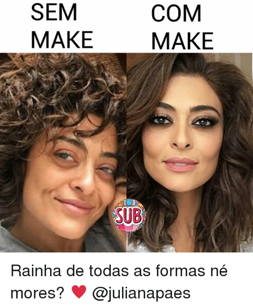 Memes, 🤖, and Com: SEM  MAKE  COM  MAKE  SUB Rainha de todas as formas né mores? ♥ @julianapaes