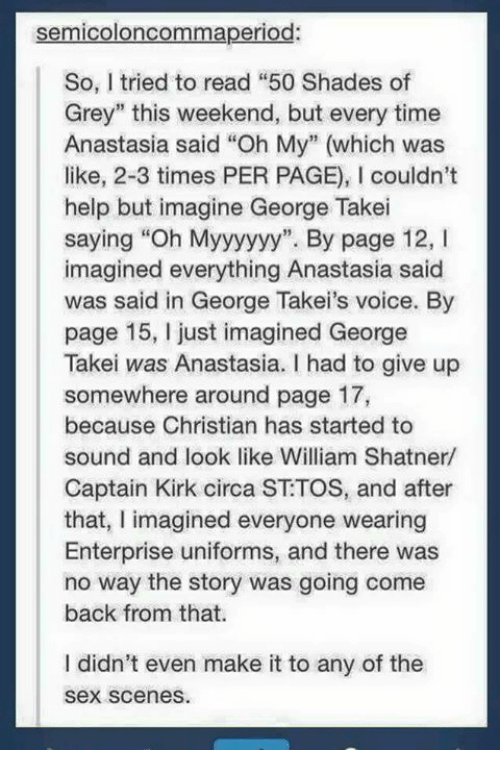 """Captain Kirk, Memes, and Sex: semicoloncommaperiod:  So, I tried to read """"50 Shades of  Grey"""" this weekend, but every time  Anastasia said """"Oh My"""" (which was  like, 2-3 times PER PAGE), l couldn't  help but imagine George Takei  saying """"Oh Myyyyyy"""". By page 12, I  imagined everything Anastasia said  was said in George Takei's voice. By  page 15, just imagined George  Takei was Anastasia. I had to give up  somewhere around page 17,  because Christian has started to  sound and look like William Shatner/  Captain Kirk circa ST TOS, and after  that, I imagined everyone wearing  Enterprise uniforms, and there was  no way the story was going come  back from that.  I didn't even make it to any of the  Sex scenes."""