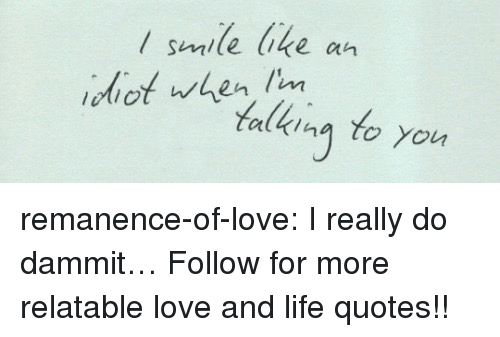 Life, Love, and Target: / semile bke an  diot uren m  alkina to You remanence-of-love:  I really do dammit…  Follow for more relatable love and life quotes!!