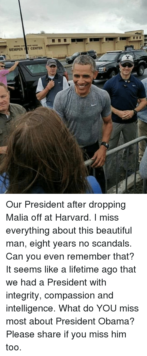 Beautiful, Obama, and Harvard: SEMPER T CENTER Our President after dropping Malia off at Harvard.   I miss everything about this beautiful man, eight years no scandals.  Can you even remember that?  It seems like a lifetime ago that we had a President with integrity, compassion and intelligence.  What do YOU miss most about President Obama?  Please share if you miss him too.