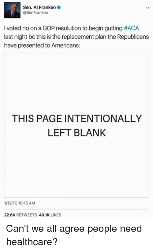 Memes, Blank, and 🤖: Sen. Al Franken  @SenFranken  l voted noon a GOP resolution to begin gutting #ACA  last night bc this is the replacement plan the Republicans  have presented to Americans:  THIS PAGE INTENTIONALLY  LEFT BLANK  1M217, 10:15 AM  22.6K  RETWEETS  40.1K  LIKES Can't we all agree people need healthcare?
