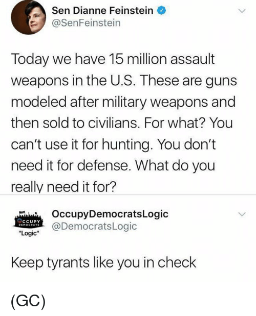 "Guns, Logic, and Memes: Sen Dianne Feinstein  SenFeinstein  Today we have 15 million assault  weapons in the U.S. These are guns  modeled after military weapons and  then sold to civilians. For what? You  can't use it for hunting. You don't  need it for defense. What do you  really need it for?  OccupyDemocratsLogic  @DemocratsLogic  CCUPY  ""Logic""  Keep tyrants like you in check (GC)"