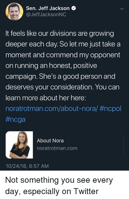 Twitter, Good, and Running: Sen. Jeff Jackson  @JeffJacksonNC  It feels like our divisions are growing  deeper each day. So let me just take a  moment and commend my opponent  on running an honest, positive  campaign. She's a good person and  deserves your consideration. You can  learn more about her here:  noratrotman.com/about-nora/ #ncpol  #ncga  About Nora  noratrotman.com  10/24/18, 8:57 AM Not something you see every day, especially on Twitter