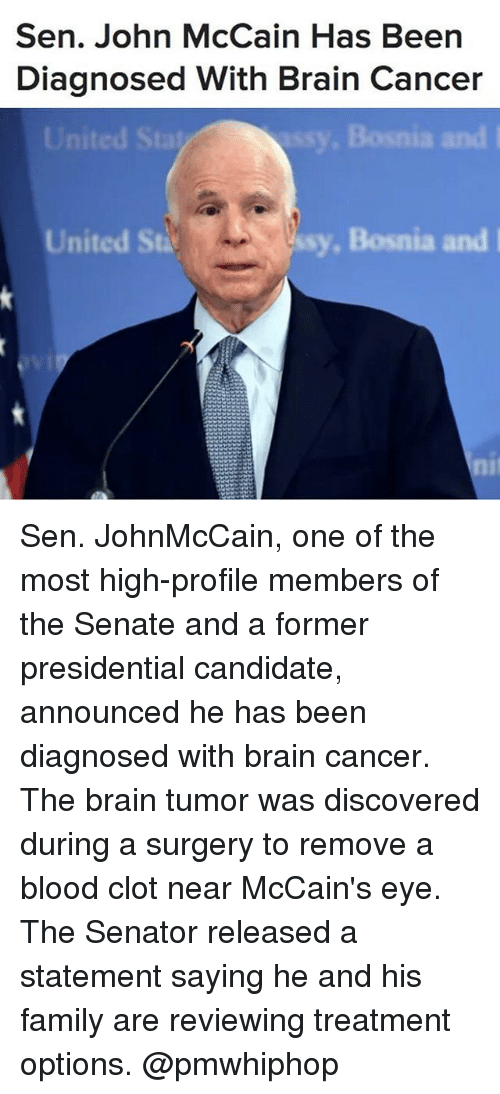 Family, Memes, and Brain: Sen. John McCain Has Be  Diagnosed With Brain Cancer  Bosnia and l  United St  ssy, Bosnia and I Sen. JohnMcCain, one of the most high-profile members of the Senate and a former presidential candidate, announced he has been diagnosed with brain cancer. The brain tumor was discovered during a surgery to remove a blood clot near McCain's eye. The Senator released a statement saying he and his family are reviewing treatment options. @pmwhiphop