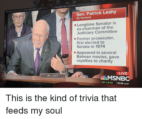 Batman, Movies, and Politics: Sen. Patrick Leahy  (D) Vermont  Longtime Senator is  ex-chairman of the  Judiciary Committee  Former prosecutor,  first elected to  Senate in 1974  Appeared in several  Batman movies, gave  royalties to charity  LIVE  MSNBC  MR, LEAHY  S&P ▲16.68    10:46 AM ET