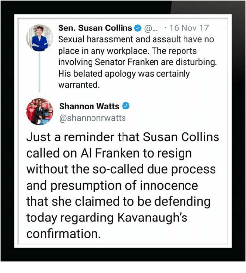 Today, Due Process, and Apology: Sen. Susan Collins 16 Nov 17  Sexual harassment and assault have no  place in any workplace. The reports  involving Senator Franken are disturbing  His belated apology was certainly  warranted.  Shannon Watts  @shannonrwatts  Just a reminder that Susan Collins  called on Al Franken to resign  without the so-called due process  and presumption of innocence  that she claimed to be defending  today regarding Kavanaugh's  confirmation.
