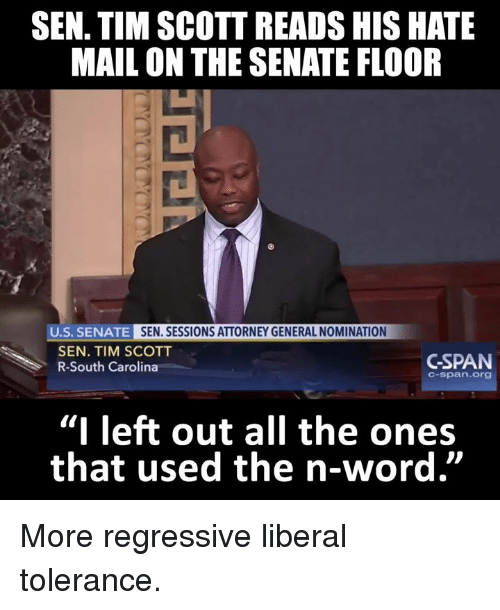"Memes, 🤖, and South Carolina: SEN. TIM SCOTT READS HIS HATE  MAIL ON THE SENATE FLOOR  U.S. SENATE  SEN. SESSIONS ATTORNEY GENERAL NOMINATION  SEN. TIM SCOTT  GSPAN  R-South Carolina  C-span. Org  ""I left out all the ones  that used the n-word"" More regressive liberal tolerance."