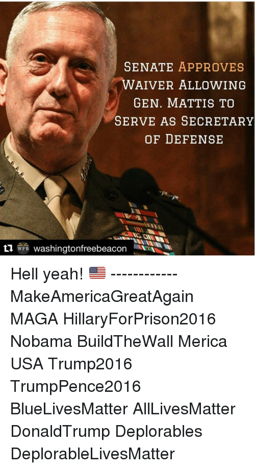 Memes, Approved, and 🤖: SENATE APPROVES  WAIVER ALLOWING  GEN. MATTIS TO  SERVE AS SECRETARY  OF DEFENSE  ti WFB washingtonfreebeacon Hell yeah! 🇺🇸 ------------ MakeAmericaGreatAgain MAGA HillaryForPrison2016 Nobama BuildTheWall Merica USA Trump2016 TrumpPence2016 BlueLivesMatter AllLivesMatter DonaldTrump Deplorables DeplorableLivesMatter
