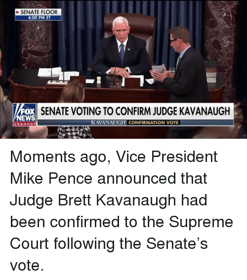 Memes, News, and Supreme: SENATE FLOOR  4:00 PM ET  FOX  NEWS  SENATE VOTING TO CONFIRM JUDGE KAVANAUGH  KAVANAUGH CONFIRMATION VOTE  channel Moments ago, Vice President Mike Pence announced that Judge Brett Kavanaugh had been confirmed to the Supreme Court following the Senate's vote.