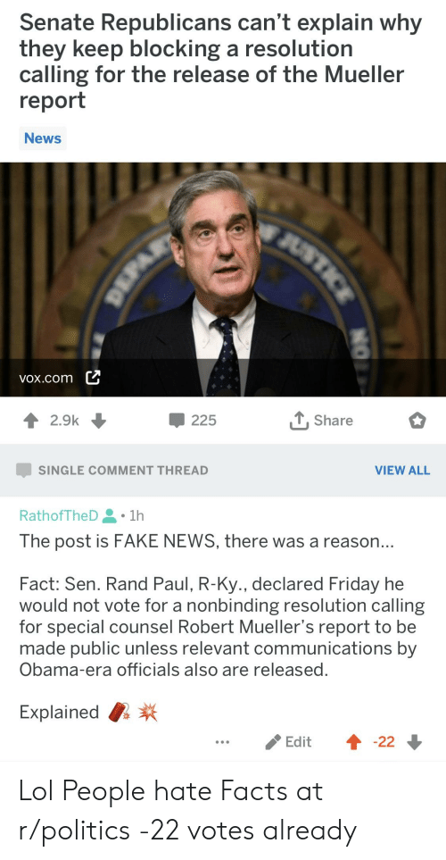 Facts, Fake, and Friday: Senate Republicans can't explain why  they Keep blocking a resolution  calling for the release of the Mueller  report  News  vox.com L  2.9k  -225  . Share  SINGLE COMMENT THREAD  VIEW ALL  RathofTheD 1h  The post is FAKE NEWS, there was a reason  Fact: Sen. Rand Paul, R-Ky., declared Friday he  would not vote for a nonbinding resolution calling  for special counsel Robert Muellers report to be  made public unless relevant communications by  Obama-era officials also are releasec  Explained  Edit 4 -22 Lol People hate Facts at r/politics -22 votes already