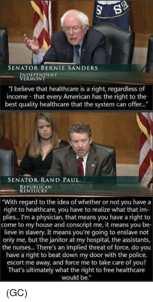 "Bernie Sanders, Memes, and My House: SENATOR BERNIE SANDERS  DEPENDENT  ERMONT  ""I believe that healthcare is a right, regardless of  income that every American has the right to the  best quality healthcare that the system can offer...  SENATOR RAND PAUL  EPUBLICAN  KENTUCKY  ""With regard to the idea of whether or not you have a  right to healthcare, you have to realize what that im-  plies... I'm a physician, that means you have a right to  come to my house and conscript me, it means you be-  lieve in slavery. It means you're going to enslave not  only me, but the janitor at my hospital, the assistants,  the nurses... There's an implied threat of force, do you  have a right to beat down my door with the police,  escort me away, and force me to take care of you?  That's ultimately what the right to free healthcare  would be."" (GC)"