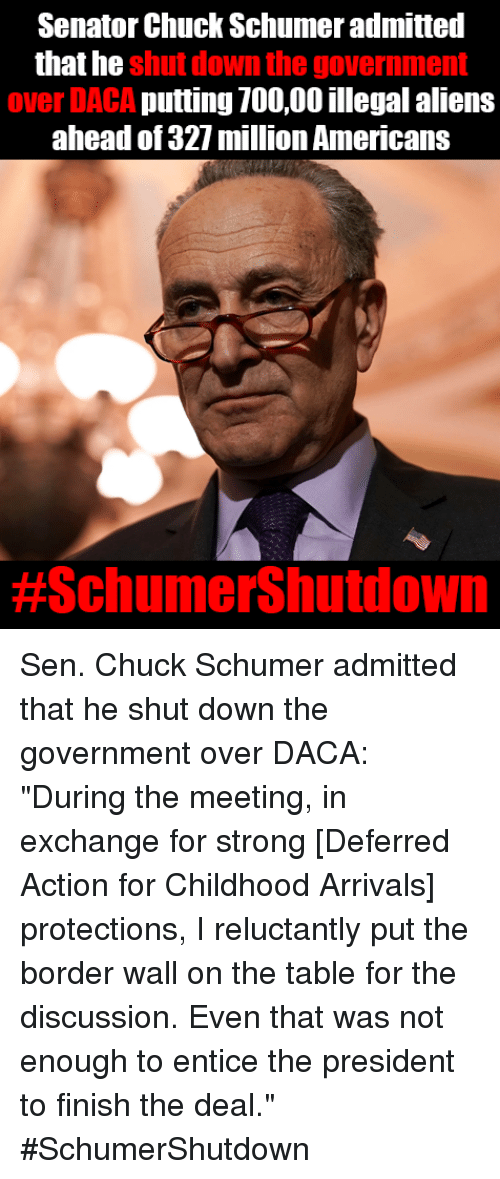 "Memes, Aliens, and Strong: Senator Chuck Schumer admitted  that he  shut down the government  over DACA putting 700,00 illegal aliens  ahead of 327 milion Americans  Sen. Chuck Schumer admitted that he shut down the government over DACA: ""During the meeting, in exchange for strong [Deferred Action for Childhood Arrivals] protections, I reluctantly put the border wall on the table for the discussion. Even that was not enough to entice the president to finish the deal.""  #SchumerShutdown"