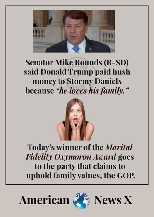 """Donald Trump, Family, and Memes: Senator Mike Rounds (R-SD)  said Donald Trump paid huslh  money to Stormy Daniels  because """"he loves his family.""""  Today's winner of the Marital  Fidelity Oxymoron Award goes  to the party that claims to  uphold family values, the GOP.  American News X"""