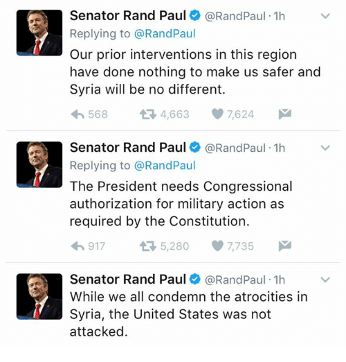 Memes, Rand Paul, and Constitution: Senator Rand Paul @Rand Paul 1h  Replying to @RandPaul  Our prior interventions in this region  have done nothing to make us safer and  Syria will be no different.  568  4,663  7,624  Senator Rand Paul @Rand Paul 1h  Replying to @Rand Paul  The President needs Congressional  authorization for military action as  required by the Constitution.  917  5,280 7,735 M  Senator Rand Paul @RandPaul 1h  While we all condemn the atrocities in  Syria, the United States was not  attacked