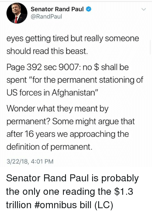 "Arguing, Memes, and Rand Paul: Senator Rand Paul  @RandPaul  eyes getting tired but really someone  should read this beast.  Page 392 sec 9007: no $ shall be  spent ""for the permanent stationing of  US forces in Afghanistan""  Wonder what they meant by  permanent? Some might argue that  after 16 years we approaching the  definition of permanent.  3/22/18, 4:01 PM Senator Rand Paul is probably the only one reading the $1.3 trillion #omnibus bill (LC)"