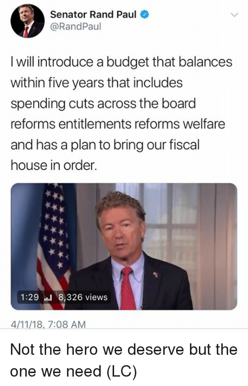 Memes, Rand Paul, and Budget: Senator Rand Paul  @RandPaul  I will introduce a budget that balances  within five years that includes  spending cuts across the board  reforms entitlements reforms welfare  and has a plan to bring our fiscal  house in order.  1:29 8,326 views  4/11/18, 7:08 AM Not the hero we deserve but the one we need (LC)