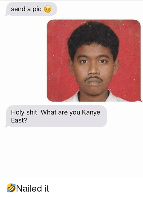 Kanye, Memes, and Shit: send a pic  Holy shit. What are you Kanye  East? 🤣Nailed it