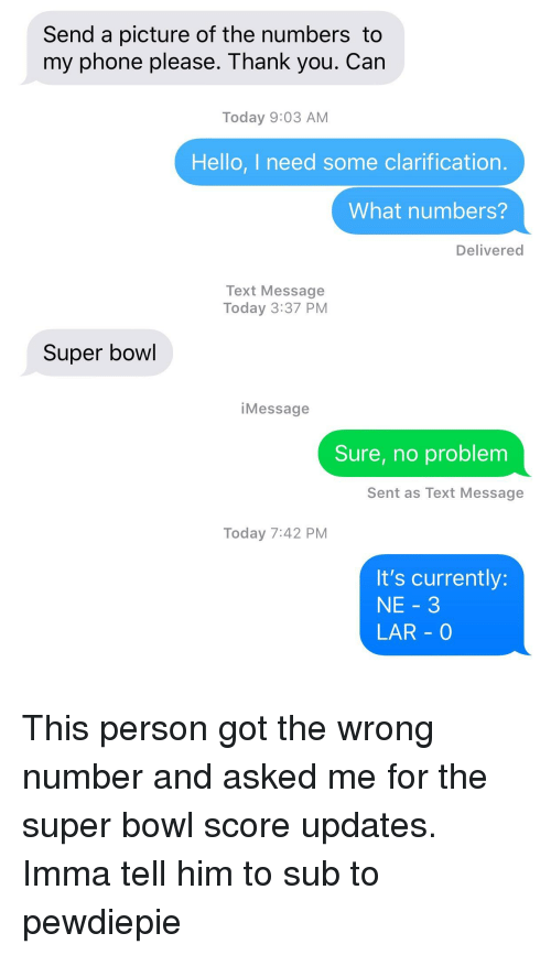 Hello, Phone, and Super Bowl: Send a picture of the numbers to  my phone please. Thank you. Can  Today 9:03 AM  Hello, I need some clarification.  What numbers?  Delivered  Text Message  Today 3:37 PM  Super bowl  iMessage  Sure, no problem  Sent as Text Message  Today 7:42 PM  It's currently:  NE 3  LAR 0