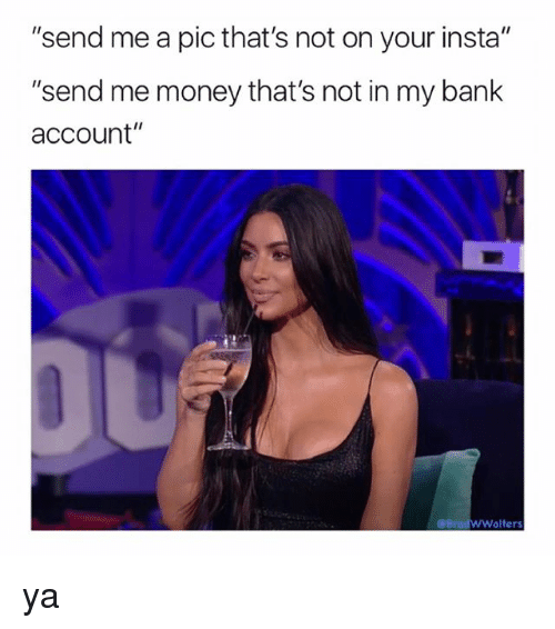 "Money, Bank, and Girl Memes: ""send me a pic that's not on your insta""  ""send me money that's not in my bank  account""  @Brad  WWalters ya"
