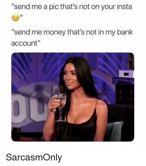 "Funny, Memes, and Money: ""send me a pic that's not on your insta  ""send me money that's not in my bank  account"" SarcasmOnly"