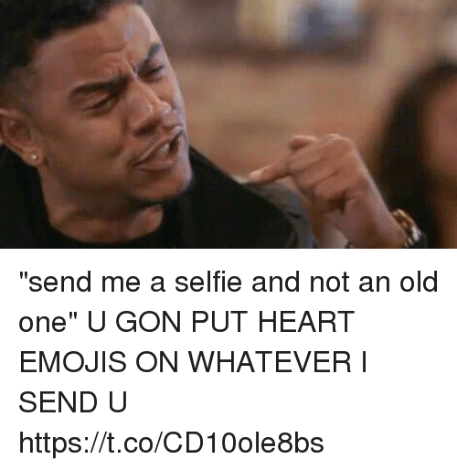 """Selfie, Emojis, and Heart: """"send me a selfie and not an old one""""  U GON PUT HEART EMOJIS ON WHATEVER I SEND U https://t.co/CD10ole8bs"""