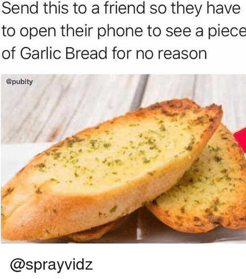 Memes, Phone, and Garlic Bread: Send this to a friend so they have  to open their phone to see a piece  of Garlic Bread for no reason  @pubity @sprayvidz