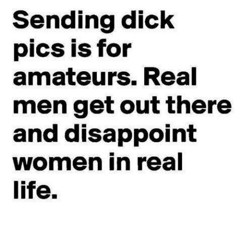 Dick Pics, Dicks, and Disappointed: Sending dick  pics is for  amateurs. Real  men get out there  and disappoint  women in real  life.