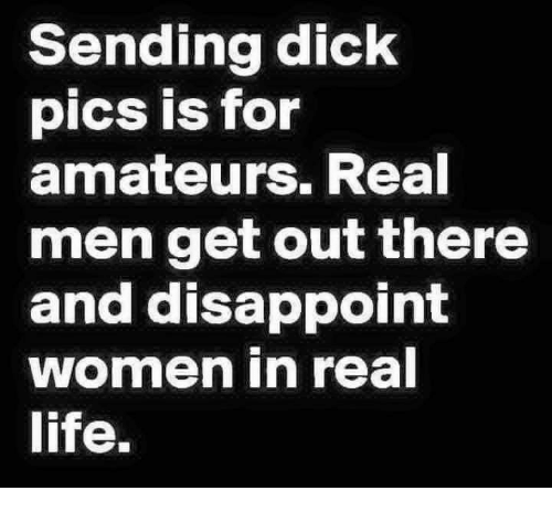Dank, Dick Pics, and Dicks: Sending dick  pics is for  amateurs. Real  men get out there  and disappoint  women in real  life.