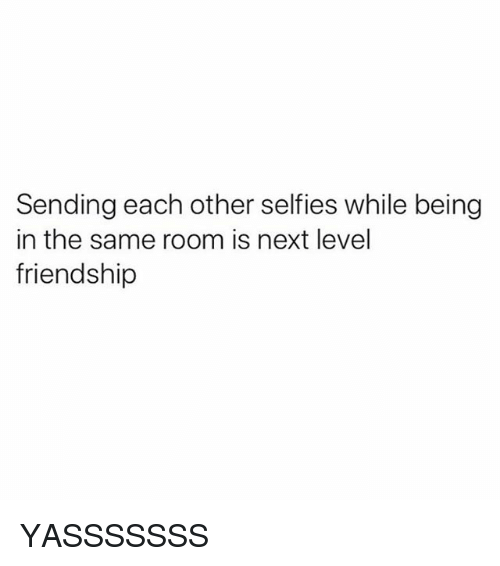 Girl Memes, Friendship, and Next: Sending each other selfies while being  in the same room is next level  friendship YASSSSSSS