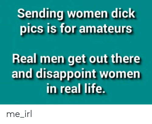 Dick Pics, Life, and Dick: Sending women dick  pics is for amateurs  Real men get out there  and disappoint women  in real life. me_irl