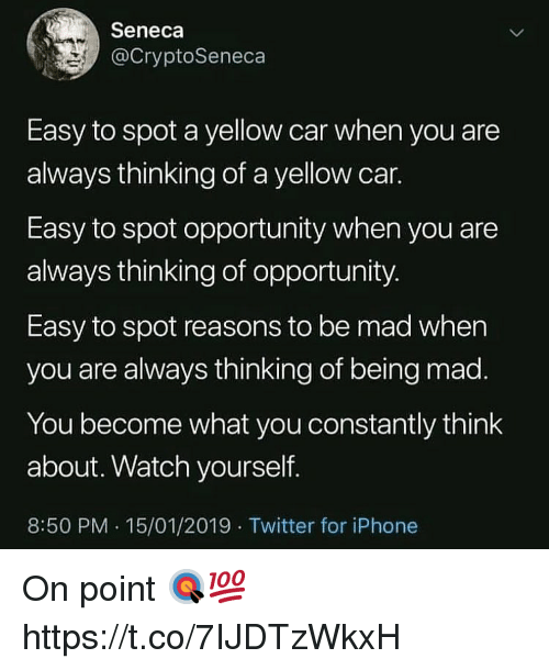Iphone, Twitter, and Opportunity: Seneca  @CryptoSeneca  Easy to spot a yellow car when you are  always thinking of a yellow car.  Easy to spot opportunity when you are  always thinking of opportunity  Easy to spot reasons to be mad when  you are always thinking of being mad  You become what you constantly think  about. Watch yourself.  8:50 PM. 15/01/2019 Twitter for iPhone On point 🎯💯 https://t.co/7IJDTzWkxH