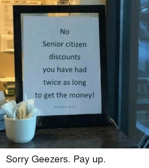Funny, Citizen, and Citizens: Senior citizen  discounts  you have had  twice as long  to get the money! Sorry Geezers. Pay up.