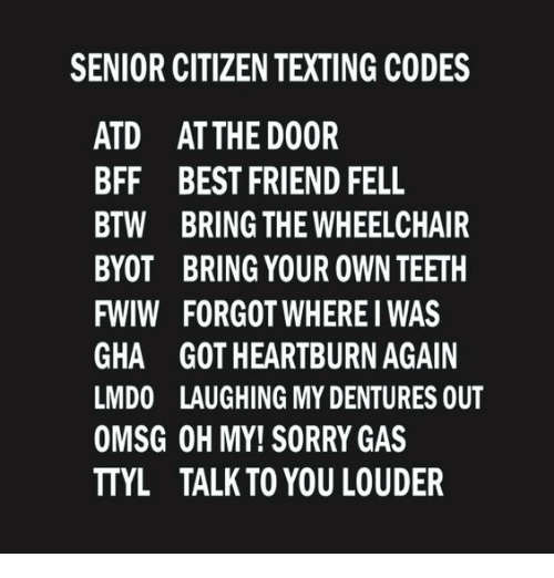 Best Friend, Memes, and Sorry: SENIOR CITIZEN TEXTING CODES  ATD AT THE DOOR  BFF BEST FRIEND FELL  BTW BRING THE WHEELCHAIR  BYOT BRING YOUR OWN TEETH  FWIW FORGOT WHERE I WAS  GHA GOT HEARTBURN AGAIN  LMDO LAUGHING MY DENTURES OUT  OMSG OH MY! SORRY GAS  TTYL TALK TO YOU LOUDER