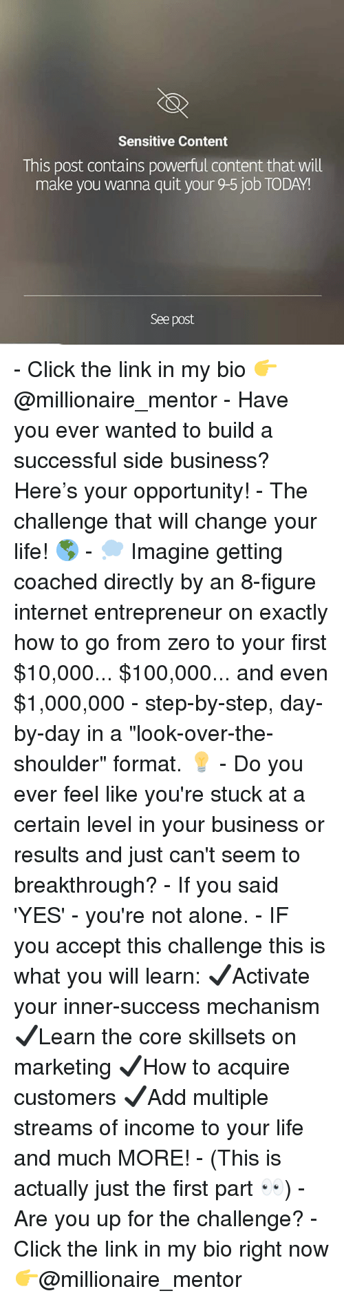 """Being Alone, Anaconda, and Click: Sensitive Content  This post contains powerful content that will  make you wanna quit your 9-5 job TODAY!  See post - Click the link in my bio 👉@millionaire_mentor - Have you ever wanted to build a successful side business? Here's your opportunity! - The challenge that will change your life! 🌎 - 💭 Imagine getting coached directly by an 8-figure internet entrepreneur on exactly how to go from zero to your first $10,000... $100,000... and even $1,000,000 - step-by-step, day-by-day in a """"look-over-the-shoulder"""" format. 💡 - Do you ever feel like you're stuck at a certain level in your business or results and just can't seem to breakthrough? - If you said 'YES' - you're not alone. - IF you accept this challenge this is what you will learn: ✔️Activate your inner-success mechanism ✔️Learn the core skillsets on marketing ✔️How to acquire customers ✔️Add multiple streams of income to your life and much MORE! - (This is actually just the first part 👀) - Are you up for the challenge? - Click the link in my bio right now 👉@millionaire_mentor"""