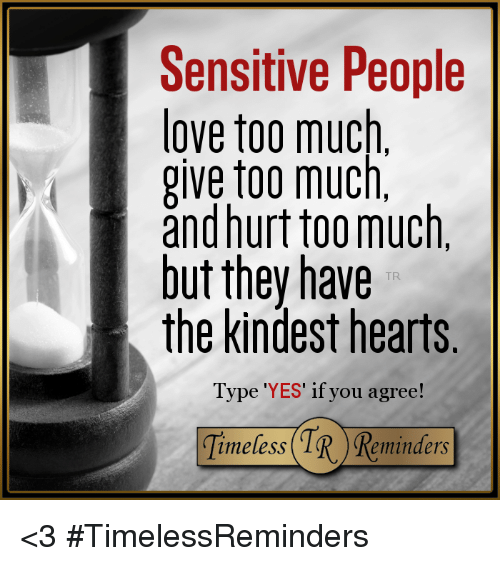 Love, Memes, and Too Much: Sensitive People  love too much.  give too much,  and hurt too much,  but they have  the kindest hearts  Type 'YES' if you agree  imeless  eminders <3 #TimelessReminders