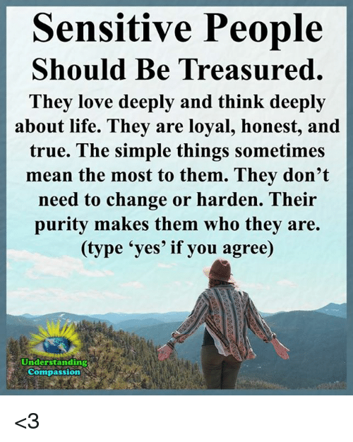 Life, Love, and Memes: Sensitive People  Should Be Treasured.  Thev love deeply and think deeply  about life. They are loyal, honest, and  true. The simple things sometimes  mean the most to them. They don't  need to change or harden. Their  purity makes them who they are.  (type 'yes' if you agree)  Understanding  Compassion <3
