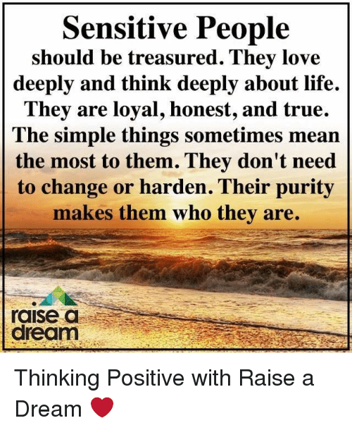 A Dream, Life, and Love: Sensitive People  should be treasured. They love  deeply and think deeply about life.  They are loyal, honest, and true.  The simple things sometimes mean  the most to them. They don't need  to change or harden. Their purity  makes them who they are.  raise a  dream Thinking Positive with Raise a Dream ❤️
