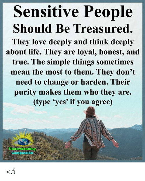 Life, Love, and Memes: Sensitive People  Should Be Treasured.  They love deeply and think deeply  about life. They are loyal, honest, and  true. The simple things sometimes  mean the most to them. They don't  need to change or harden. Their  purity makes them who they are.  (type 'yes' if you agree)  Understanding  Compassion <3