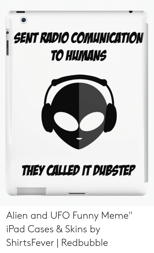 """Dubstep, Funny, and Ipad: SENT RADIO COMUNICATION  TO HUMANS  THEY CALLED IT DUBSTEP Alien and UFO Funny Meme"""" iPad Cases & Skins by ShirtsFever 