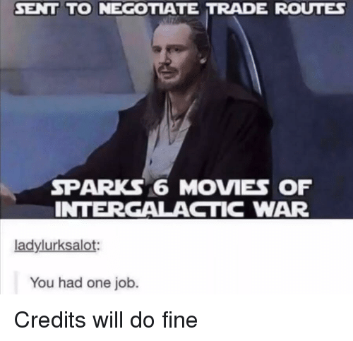 Movies, Job, and War: SENT TO NEGOTIATE TRADE ROUTE  SPARKS 6 MOVIES OF  INTERGALACTIC WAR  ladylurksalot:  You had one job.